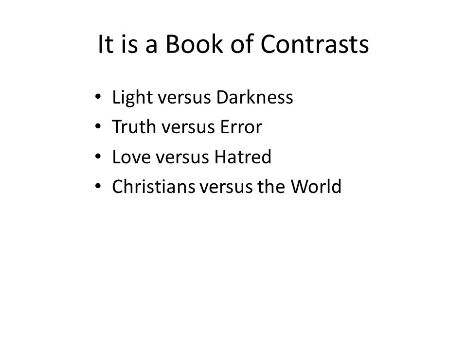 It is a Book of Contrasts Light versus Darkness Truth versus Error Love versus Hatred Christians versus the World