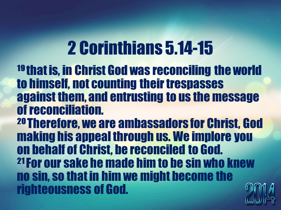 2 Corinthians that is, in Christ God was reconciling the world to himself, not counting their trespasses against them, and entrusting to us the message of reconciliation.