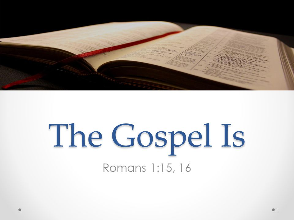 The Gospel Is Romans 1:15, 16 1