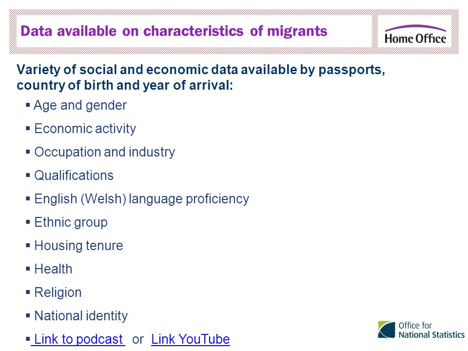 Data available on characteristics of migrants Variety of social and economic data available by passports, country of birth and year of arrival:  Age and gender  Economic activity  Occupation and industry  Qualifications  English (Welsh) language proficiency  Ethnic group  Housing tenure  Health  Religion  National identity  Link to podcast or Link YouTube Link to podcast Link YouTube