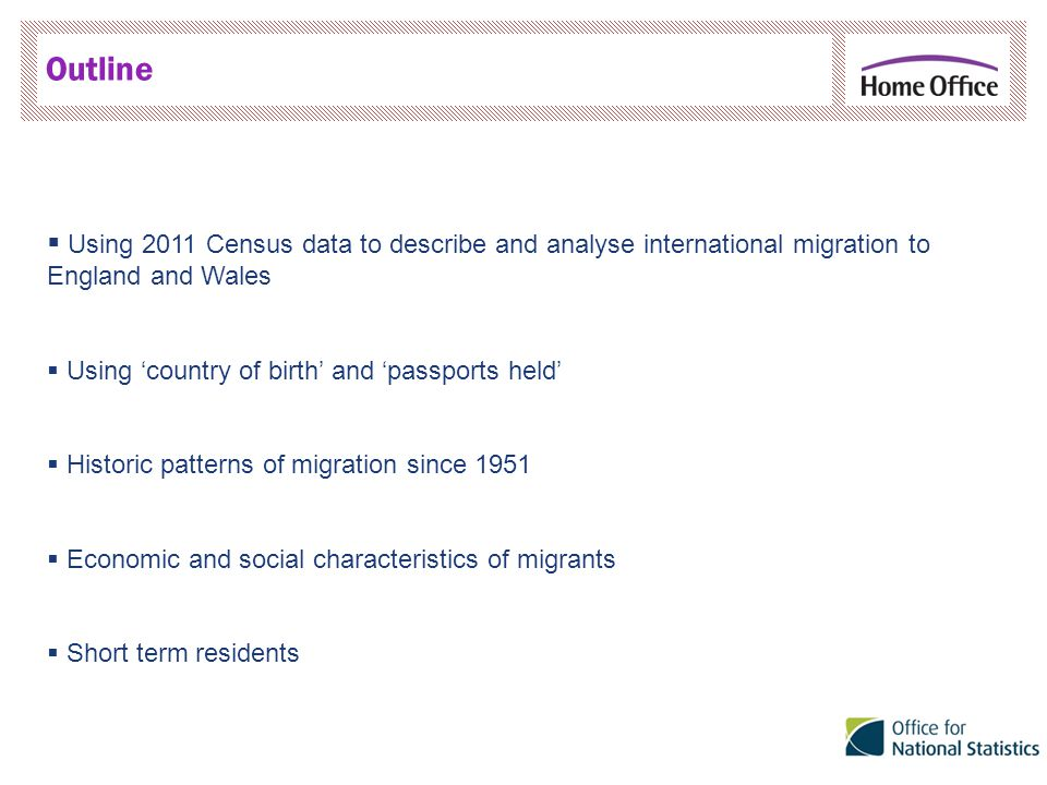 Outline  Using 2011 Census data to describe and analyse international migration to England and Wales  Using 'country of birth' and 'passports held'  Historic patterns of migration since 1951  Economic and social characteristics of migrants  Short term residents