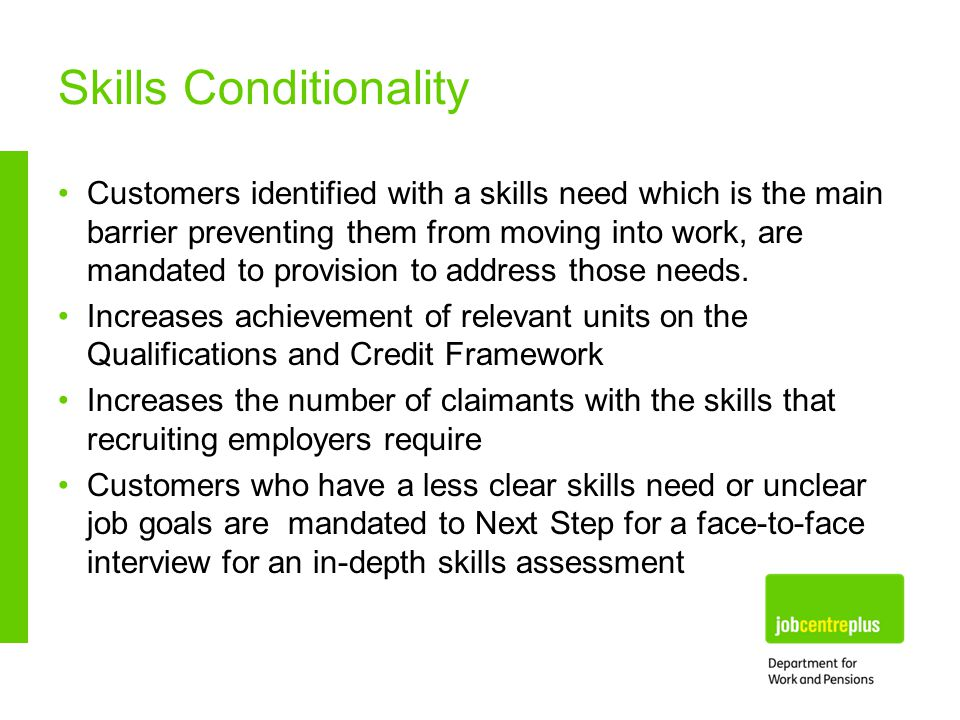 Skills Conditionality Customers identified with a skills need which is the main barrier preventing them from moving into work, are mandated to provision to address those needs.
