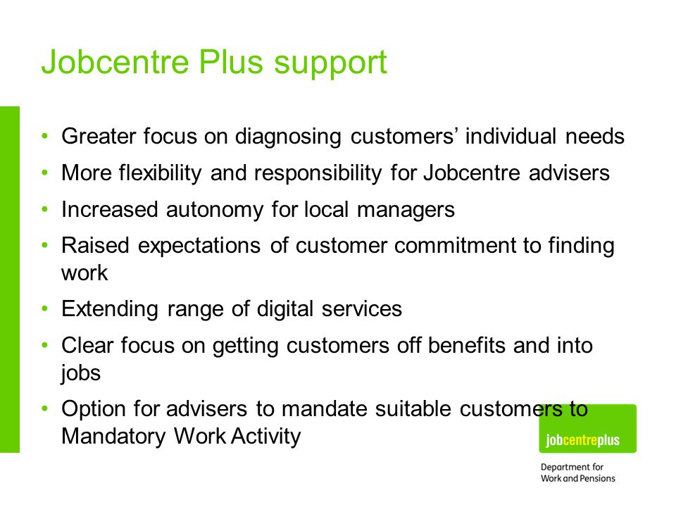 Jobcentre Plus support Greater focus on diagnosing customers' individual needs More flexibility and responsibility for Jobcentre advisers Increased autonomy for local managers Raised expectations of customer commitment to finding work Extending range of digital services Clear focus on getting customers off benefits and into jobs Option for advisers to mandate suitable customers to Mandatory Work Activity