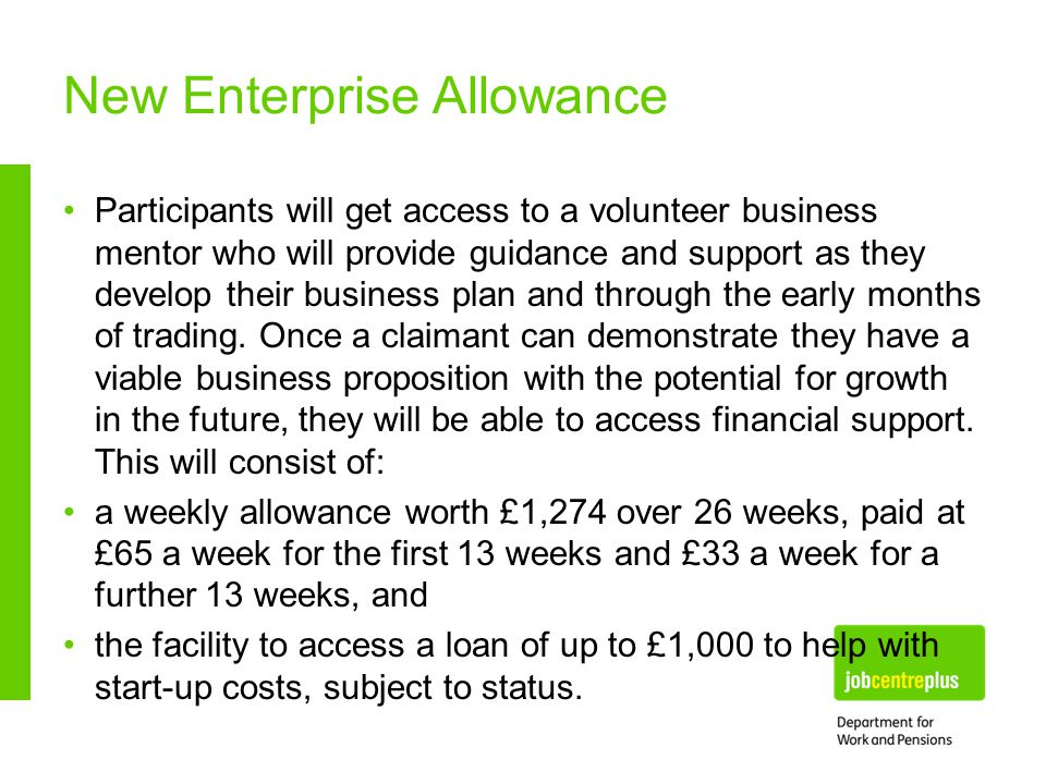New Enterprise Allowance Participants will get access to a volunteer business mentor who will provide guidance and support as they develop their business plan and through the early months of trading.