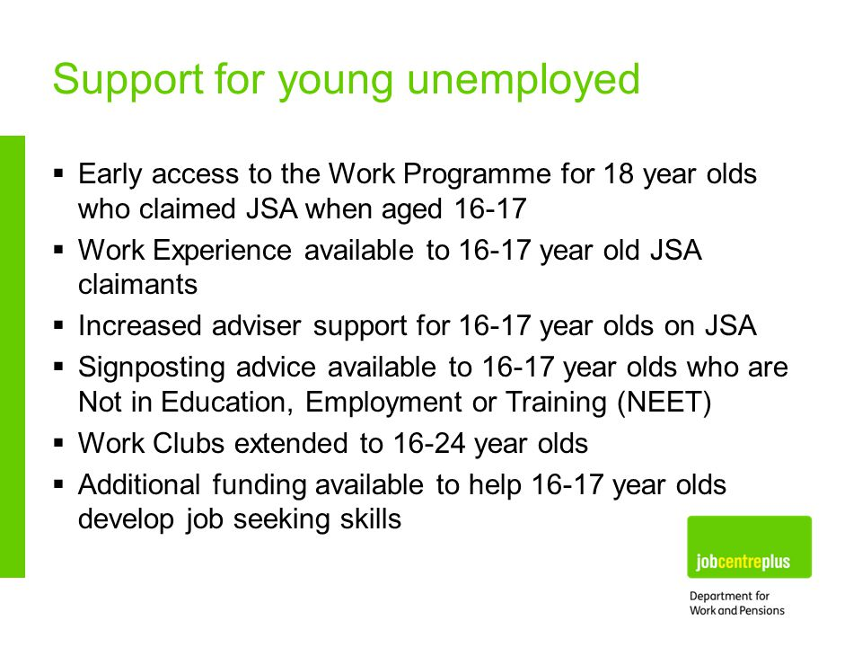 Support for young unemployed  Early access to the Work Programme for 18 year olds who claimed JSA when aged  Work Experience available to year old JSA claimants  Increased adviser support for year olds on JSA  Signposting advice available to year olds who are Not in Education, Employment or Training (NEET)  Work Clubs extended to year olds  Additional funding available to help year olds develop job seeking skills