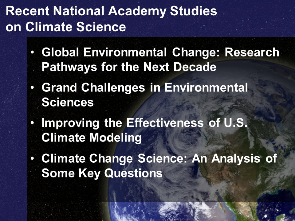Recent National Academy Studies on Climate Science Global Environmental Change: Research Pathways for the Next Decade Grand Challenges in Environmental Sciences Improving the Effectiveness of U.S.