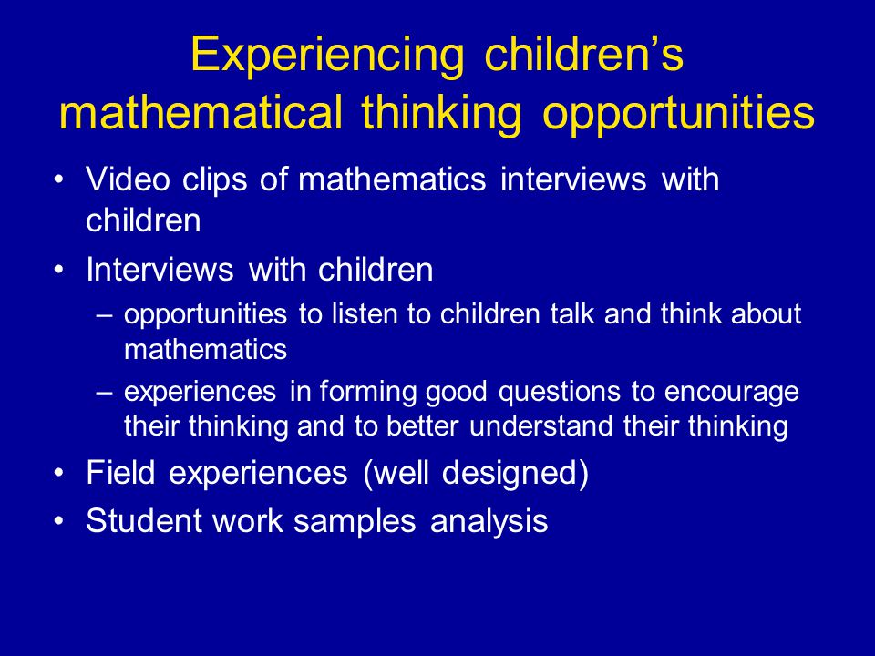 Experiencing children's mathematical thinking opportunities Video clips of mathematics interviews with children Interviews with children –opportunities to listen to children talk and think about mathematics –experiences in forming good questions to encourage their thinking and to better understand their thinking Field experiences (well designed) Student work samples analysis
