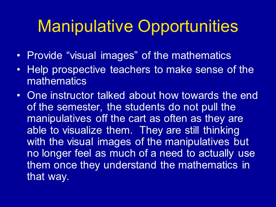 Manipulative Opportunities Provide visual images of the mathematics Help prospective teachers to make sense of the mathematics One instructor talked about how towards the end of the semester, the students do not pull the manipulatives off the cart as often as they are able to visualize them.