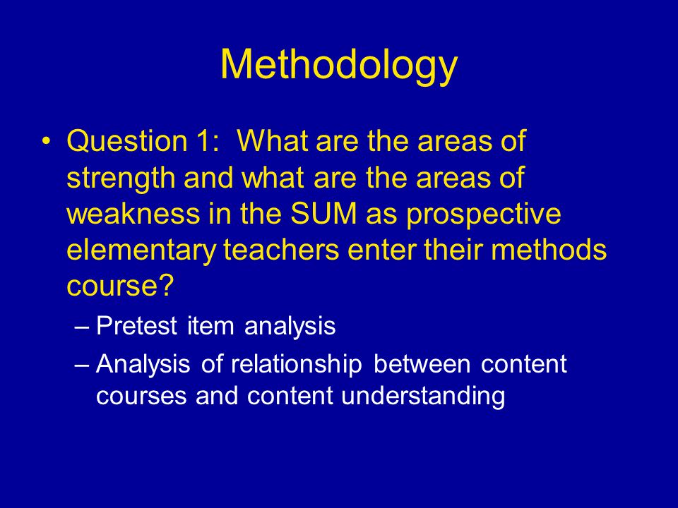 Methodology Question 1: What are the areas of strength and what are the areas of weakness in the SUM as prospective elementary teachers enter their methods course.