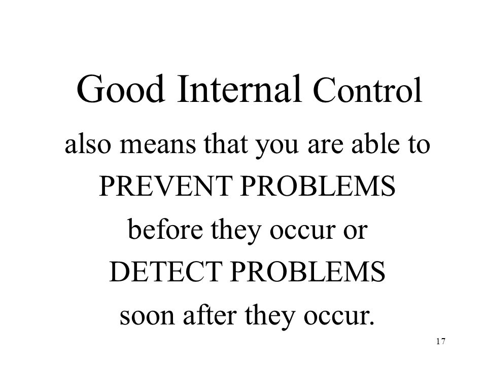 17 Good Internal Control also means that you are able to PREVENT PROBLEMS before they occur or DETECT PROBLEMS soon after they occur.