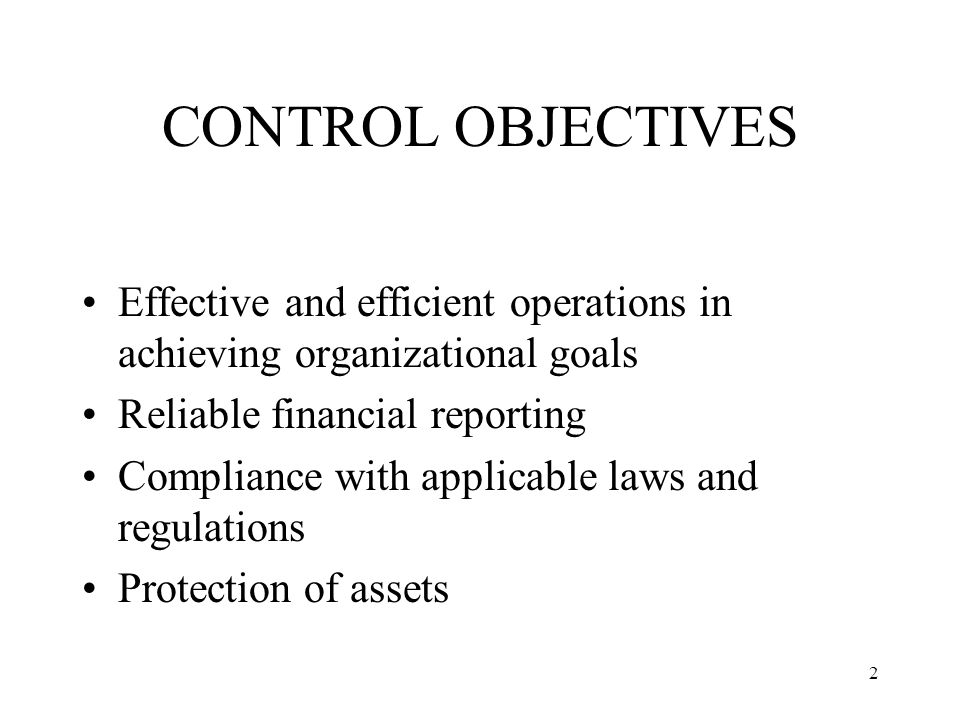 2 CONTROL OBJECTIVES Effective and efficient operations in achieving organizational goals Reliable financial reporting Compliance with applicable laws and regulations Protection of assets
