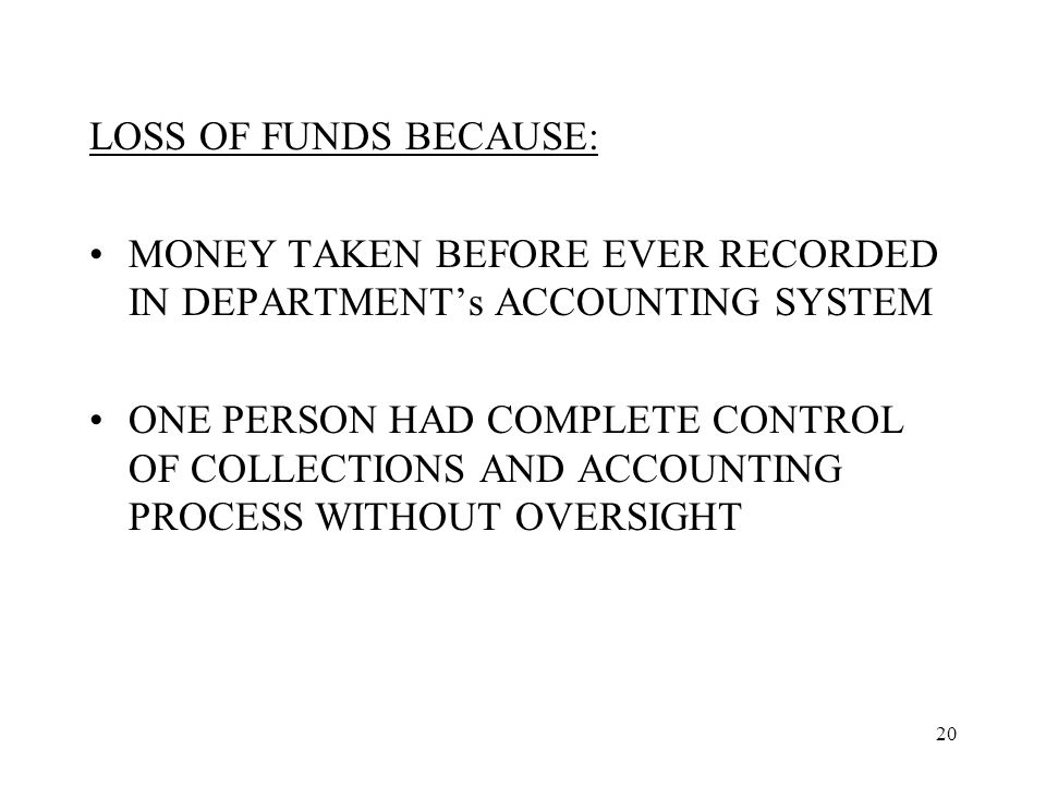20 LOSS OF FUNDS BECAUSE: MONEY TAKEN BEFORE EVER RECORDED IN DEPARTMENT's ACCOUNTING SYSTEM ONE PERSON HAD COMPLETE CONTROL OF COLLECTIONS AND ACCOUNTING PROCESS WITHOUT OVERSIGHT