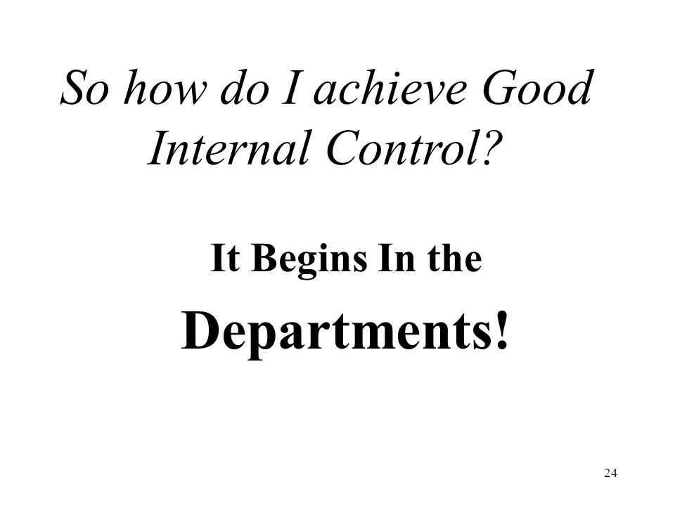 24 So how do I achieve Good Internal Control It Begins In the Departments!