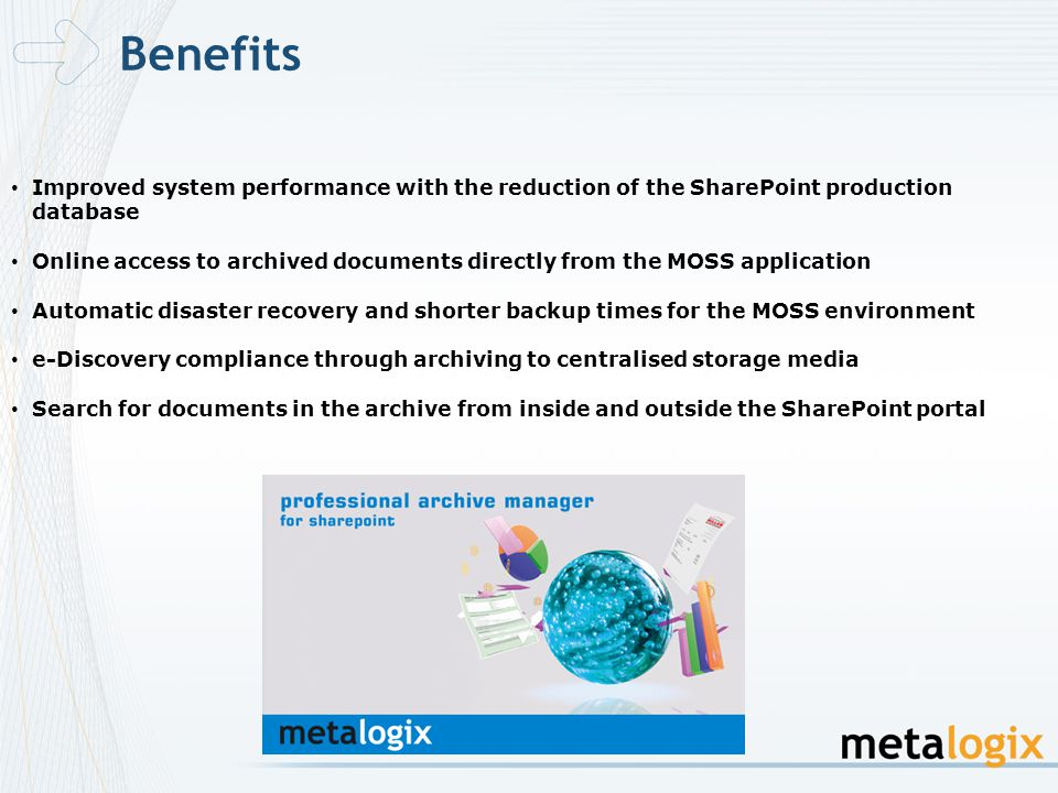 Improved system performance with the reduction of the SharePoint production database Online access to archived documents directly from the MOSS application Automatic disaster recovery and shorter backup times for the MOSS environment e-Discovery compliance through archiving to centralised storage media Search for documents in the archive from inside and outside the SharePoint portal Benefits