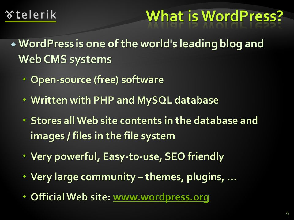  WordPress is one of the world s leading blog and Web CMS systems  Open-source (free) software  Written with PHP and MySQL database  Stores all Web site contents in the database and images / files in the file system  Very powerful, Easy-to-use, SEO friendly  Very large community – themes, plugins, …  Official Web site:     9