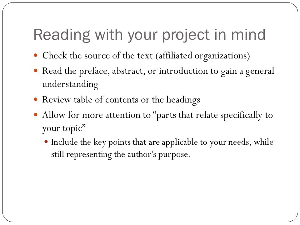 Reading with your project in mind Check the source of the text (affiliated organizations) Read the preface, abstract, or introduction to gain a general understanding Review table of contents or the headings Allow for more attention to parts that relate specifically to your topic Include the key points that are applicable to your needs, while still representing the author's purpose.