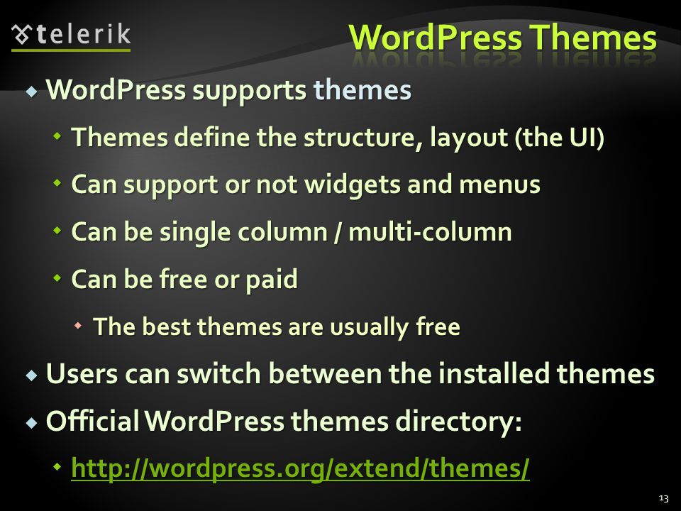  WordPress supports themes  Themes define the structure, layout (the UI)  Can support or not widgets and menus  Can be single column / multi-column  Can be free or paid  The best themes are usually free  Users can switch between the installed themes  Official WordPress themes directory: 