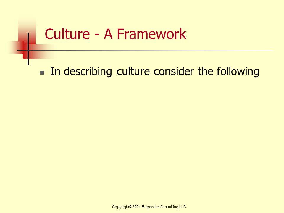 Copyright©2001 Edgewise Consulting LLC Culture - A Framework In describing culture consider the following