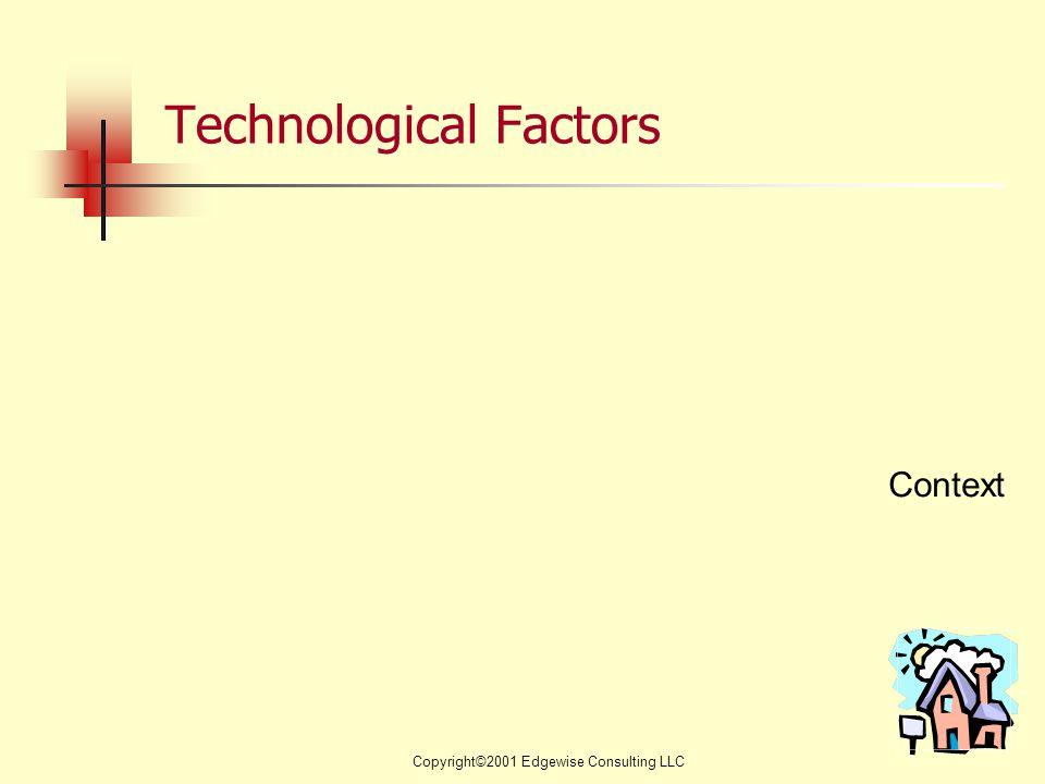 Copyright©2001 Edgewise Consulting LLC Technological Factors Context