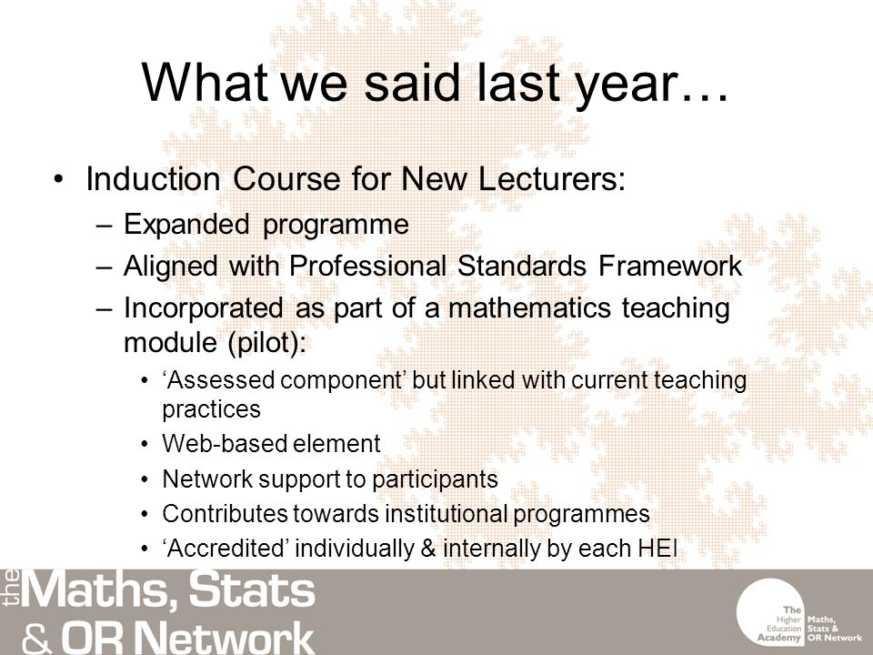 What we said last year… Induction Course for New Lecturers: –Expanded programme –Aligned with Professional Standards Framework –Incorporated as part of a mathematics teaching module (pilot): 'Assessed component' but linked with current teaching practices Web-based element Network support to participants Contributes towards institutional programmes 'Accredited' individually & internally by each HEI