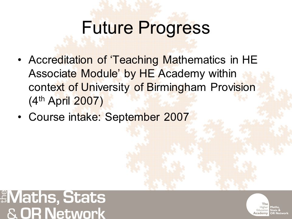 Future Progress Accreditation of 'Teaching Mathematics in HE Associate Module' by HE Academy within context of University of Birmingham Provision (4 th April 2007) Course intake: September 2007
