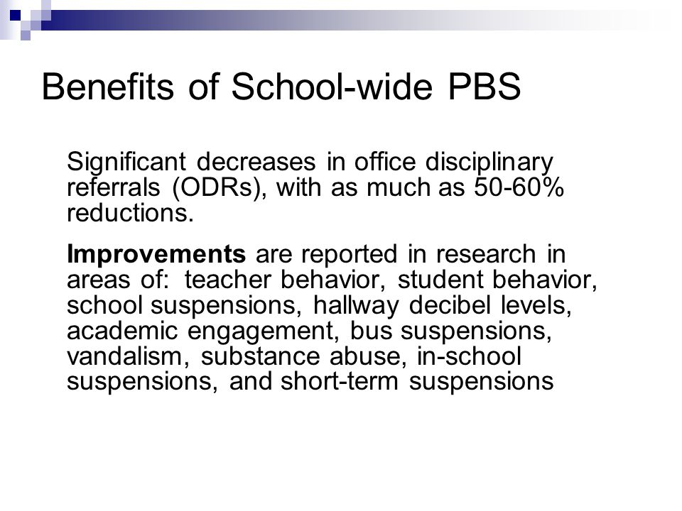 Benefits of School-wide PBS Significant decreases in office disciplinary referrals (ODRs), with as much as 50-60% reductions.