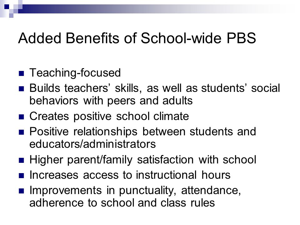 Added Benefits of School-wide PBS Teaching-focused Builds teachers' skills, as well as students' social behaviors with peers and adults Creates positive school climate Positive relationships between students and educators/administrators Higher parent/family satisfaction with school Increases access to instructional hours Improvements in punctuality, attendance, adherence to school and class rules