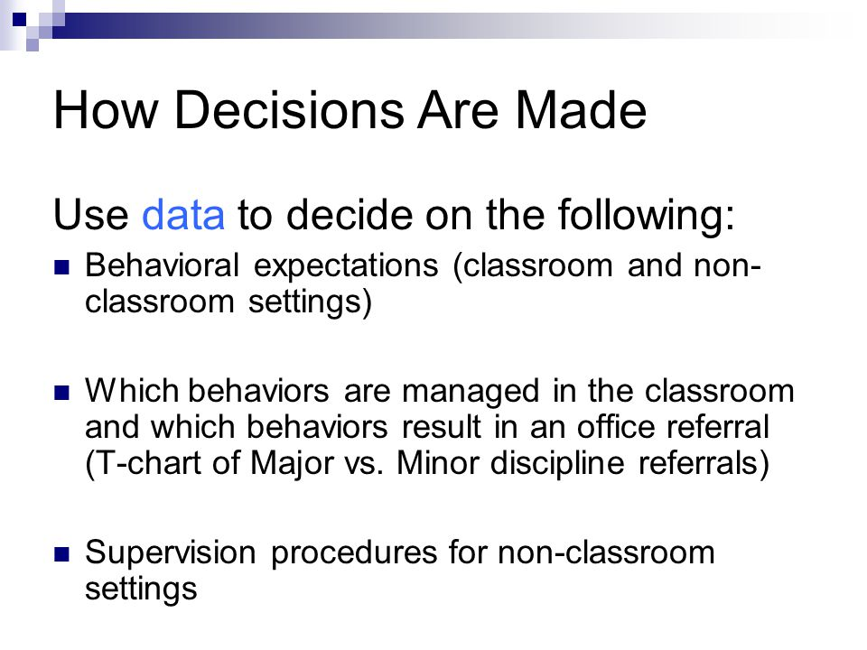 How Decisions Are Made Use data to decide on the following: Behavioral expectations (classroom and non- classroom settings) Which behaviors are managed in the classroom and which behaviors result in an office referral (T-chart of Major vs.