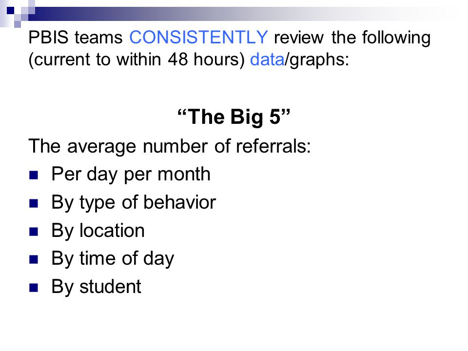 PBIS teams CONSISTENTLY review the following (current to within 48 hours) data/graphs: The Big 5 The average number of referrals: Per day per month By type of behavior By location By time of day By student