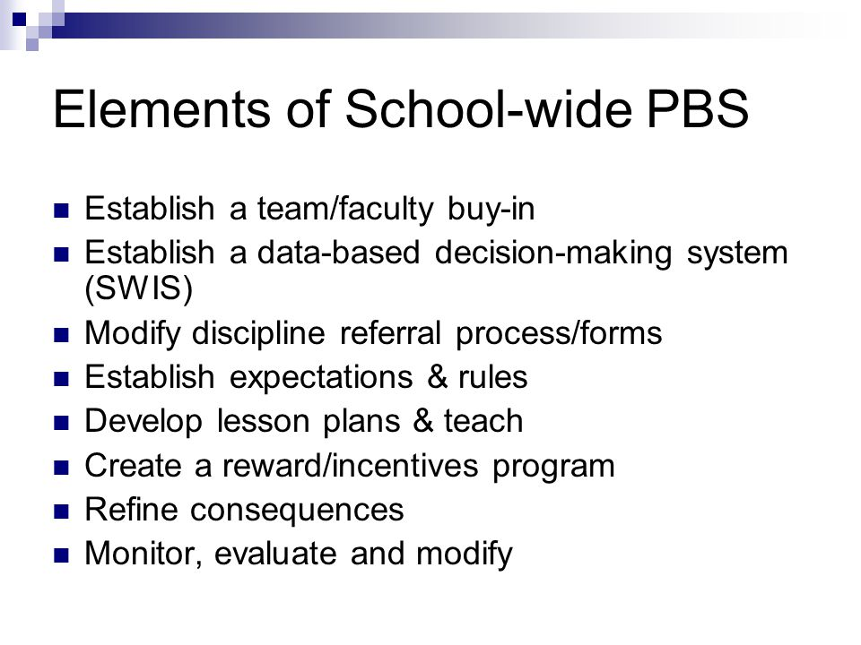 Elements of School-wide PBS Establish a team/faculty buy-in Establish a data-based decision-making system (SWIS) Modify discipline referral process/forms Establish expectations & rules Develop lesson plans & teach Create a reward/incentives program Refine consequences Monitor, evaluate and modify