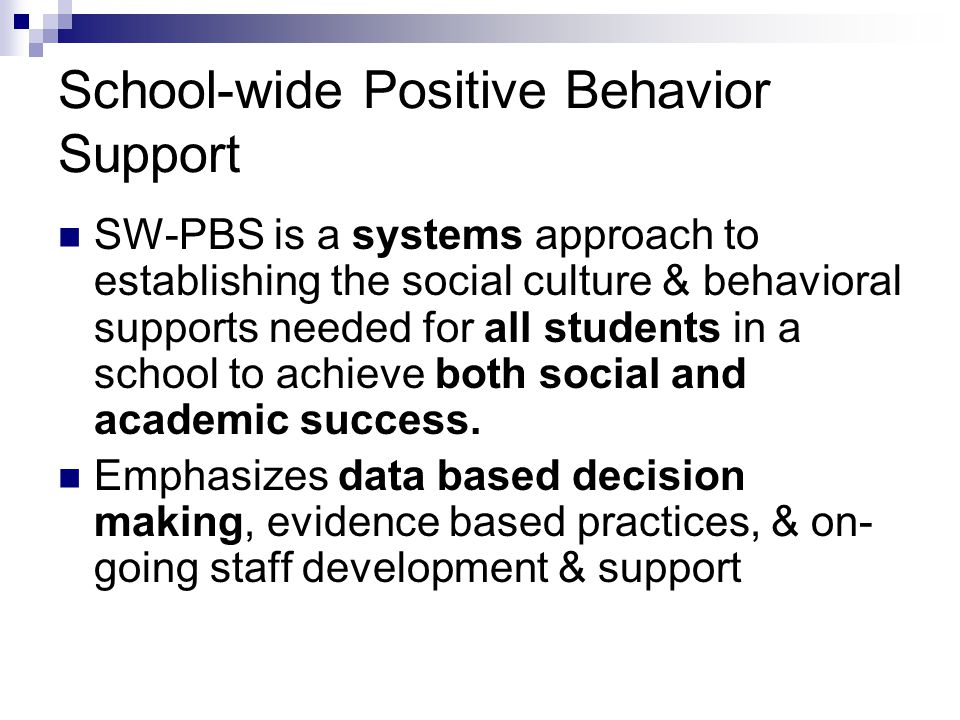 School-wide Positive Behavior Support SW-PBS is a systems approach to establishing the social culture & behavioral supports needed for all students in a school to achieve both social and academic success.