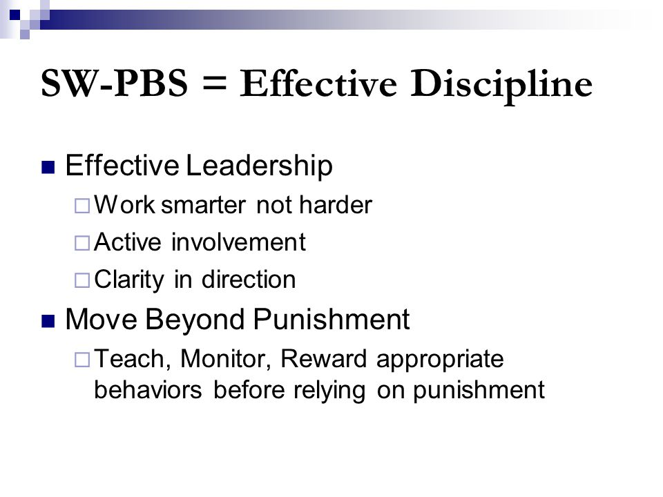 SW-PBS = Effective Discipline Effective Leadership  Work smarter not harder  Active involvement  Clarity in direction Move Beyond Punishment  Teach, Monitor, Reward appropriate behaviors before relying on punishment