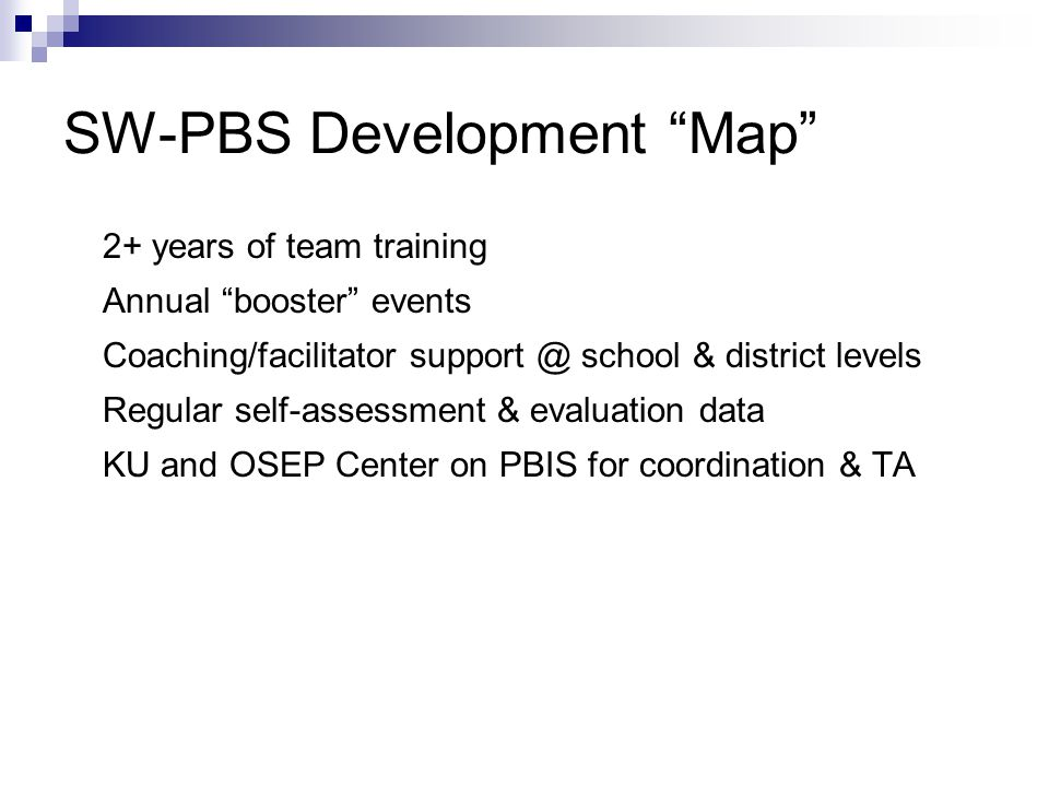 SW-PBS Development Map 2+ years of team training Annual booster events Coaching/facilitator support @ school & district levels Regular self-assessment & evaluation data KU and OSEP Center on PBIS for coordination & TA