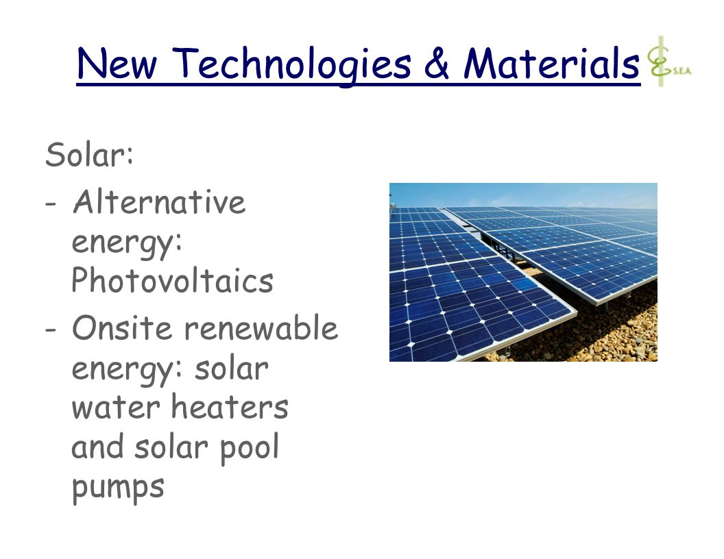 New Technologies & Materials Solar: -Alternative energy: Photovoltaics -Onsite renewable energy: solar water heaters and solar pool pumps