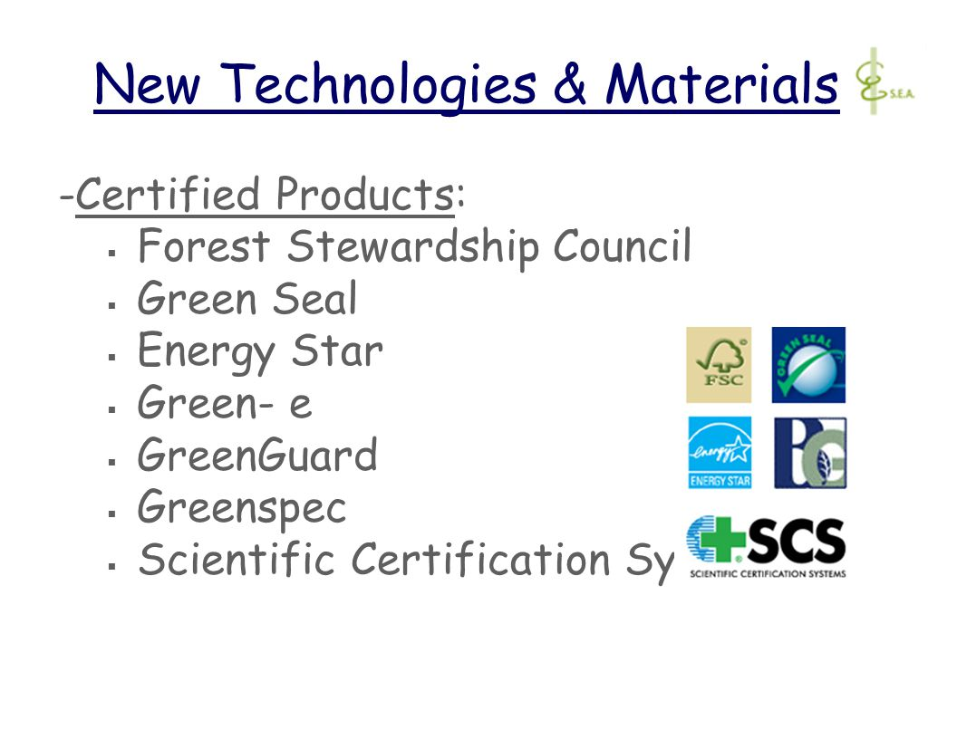 New Technologies & Materials -Certified Products:  Forest Stewardship Council  Green Seal  Energy Star  Green- e  GreenGuard  Greenspec  Scientific Certification Systems