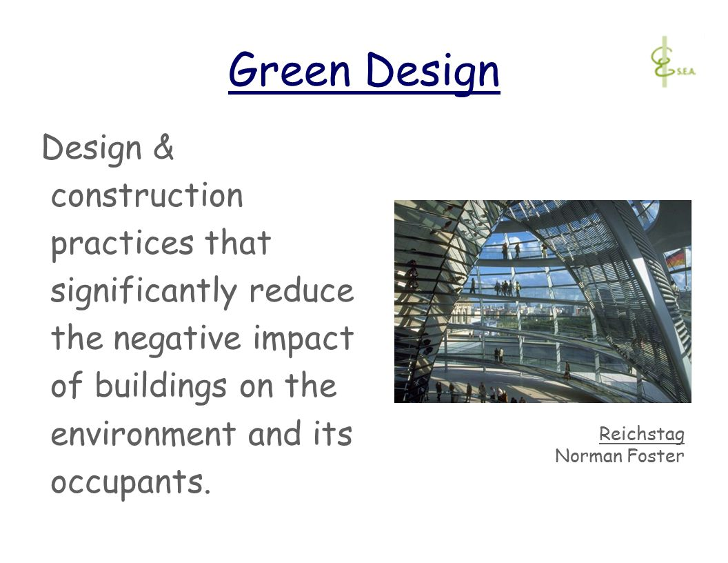 Green Design Design & construction practices that significantly reduce the negative impact of buildings on the environment and its occupants.