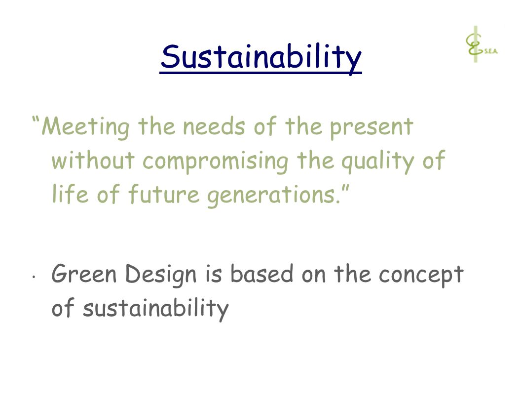 Sustainability Meeting the needs of the present without compromising the quality of life of future generations. Green Design is based on the concept of sustainability