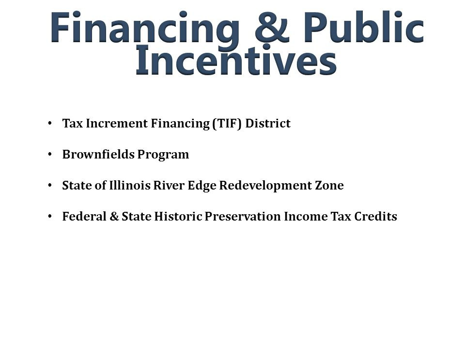 Tax Increment Financing (TIF) District Brownfields Program State of Illinois River Edge Redevelopment Zone Federal & State Historic Preservation Income Tax Credits