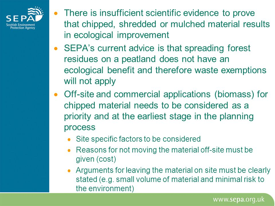  There is insufficient scientific evidence to prove that chipped, shredded or mulched material results in ecological improvement  SEPA's current advice is that spreading forest residues on a peatland does not have an ecological benefit and therefore waste exemptions will not apply  Off-site and commercial applications (biomass) for chipped material needs to be considered as a priority and at the earliest stage in the planning process  Site specific factors to be considered  Reasons for not moving the material off-site must be given (cost)  Arguments for leaving the material on site must be clearly stated (e.g.
