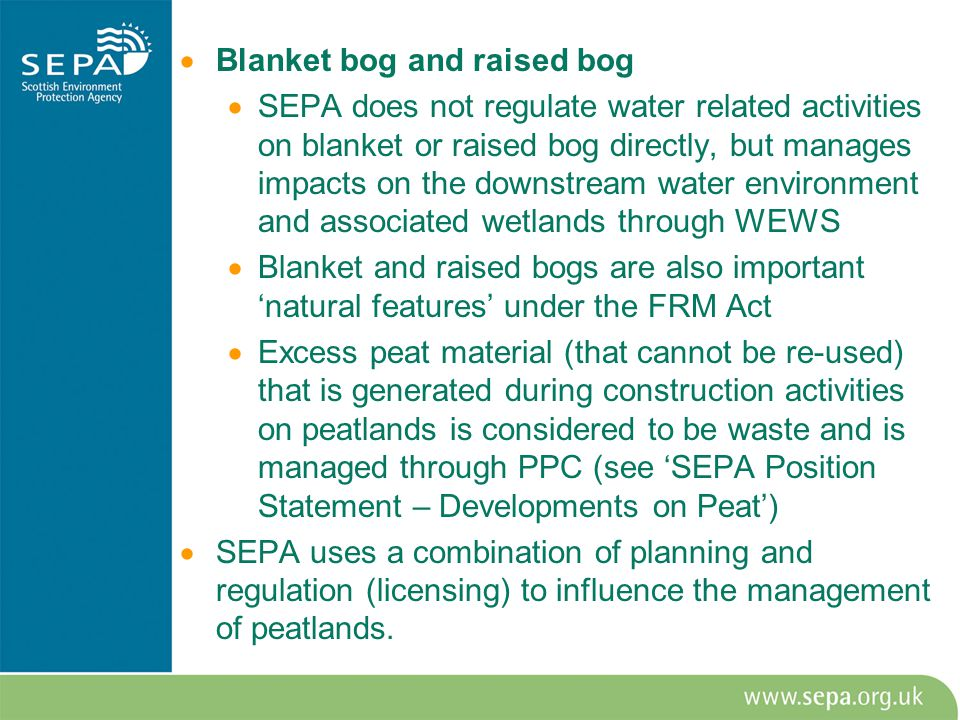  Blanket bog and raised bog  SEPA does not regulate water related activities on blanket or raised bog directly, but manages impacts on the downstream water environment and associated wetlands through WEWS  Blanket and raised bogs are also important 'natural features' under the FRM Act  Excess peat material (that cannot be re-used) that is generated during construction activities on peatlands is considered to be waste and is managed through PPC (see 'SEPA Position Statement – Developments on Peat')  SEPA uses a combination of planning and regulation (licensing) to influence the management of peatlands.
