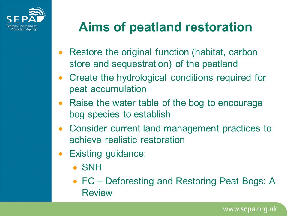 Aims of peatland restoration  Restore the original function (habitat, carbon store and sequestration) of the peatland  Create the hydrological conditions required for peat accumulation  Raise the water table of the bog to encourage bog species to establish  Consider current land management practices to achieve realistic restoration  Existing guidance:  SNH  FC – Deforesting and Restoring Peat Bogs: A Review