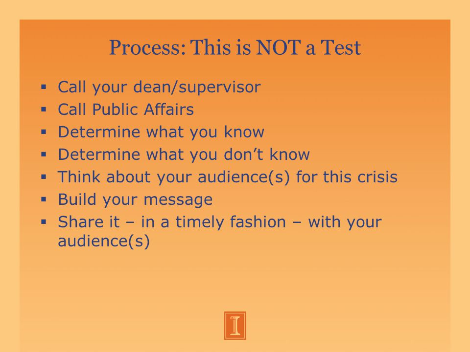 Process: This is NOT a Test  Call your dean/supervisor  Call Public Affairs  Determine what you know  Determine what you don't know  Think about your audience(s) for this crisis  Build your message  Share it – in a timely fashion – with your audience(s)