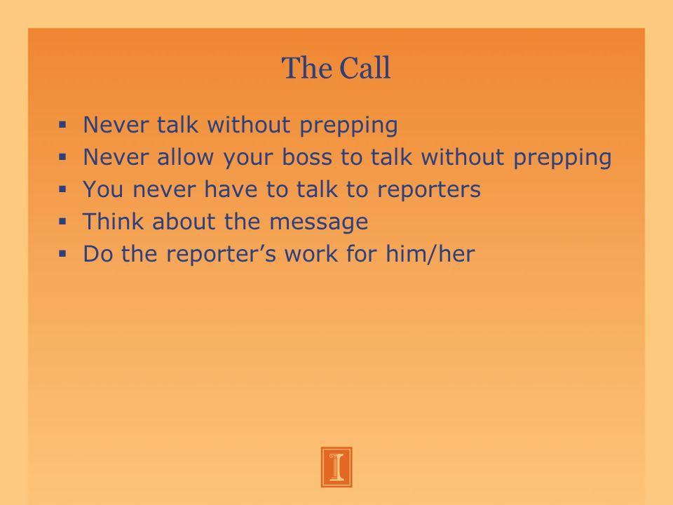 The Call  Never talk without prepping  Never allow your boss to talk without prepping  You never have to talk to reporters  Think about the message  Do the reporter's work for him/her