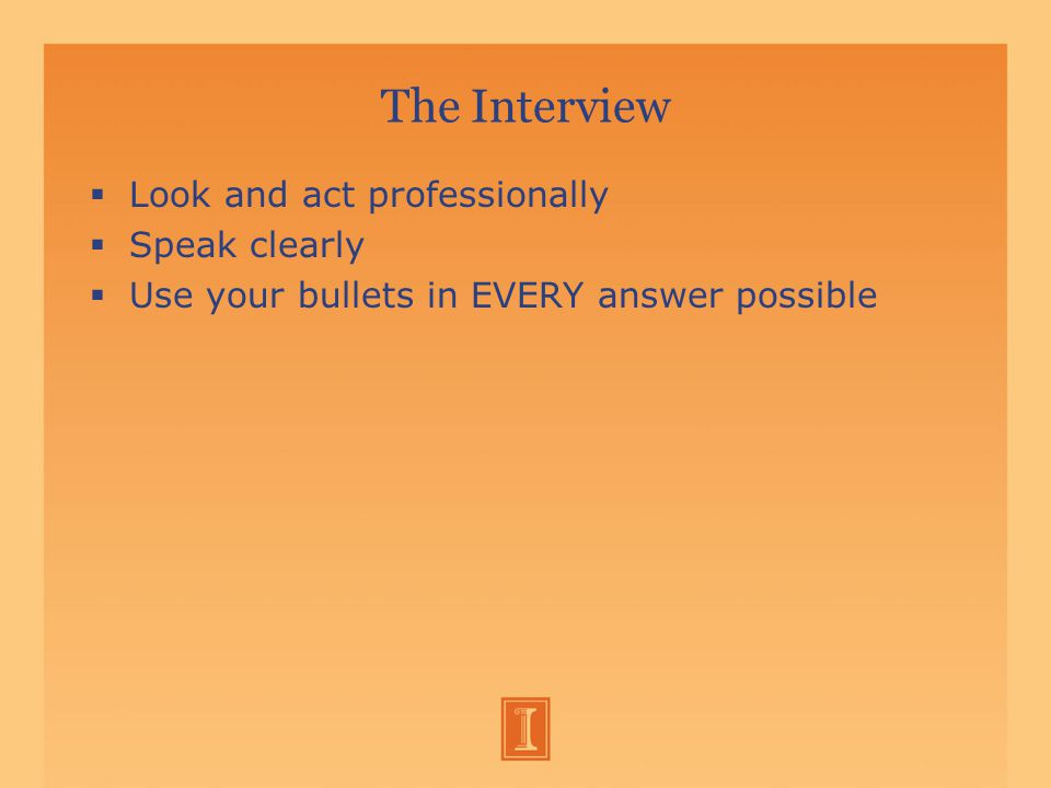 The Interview  Look and act professionally  Speak clearly  Use your bullets in EVERY answer possible