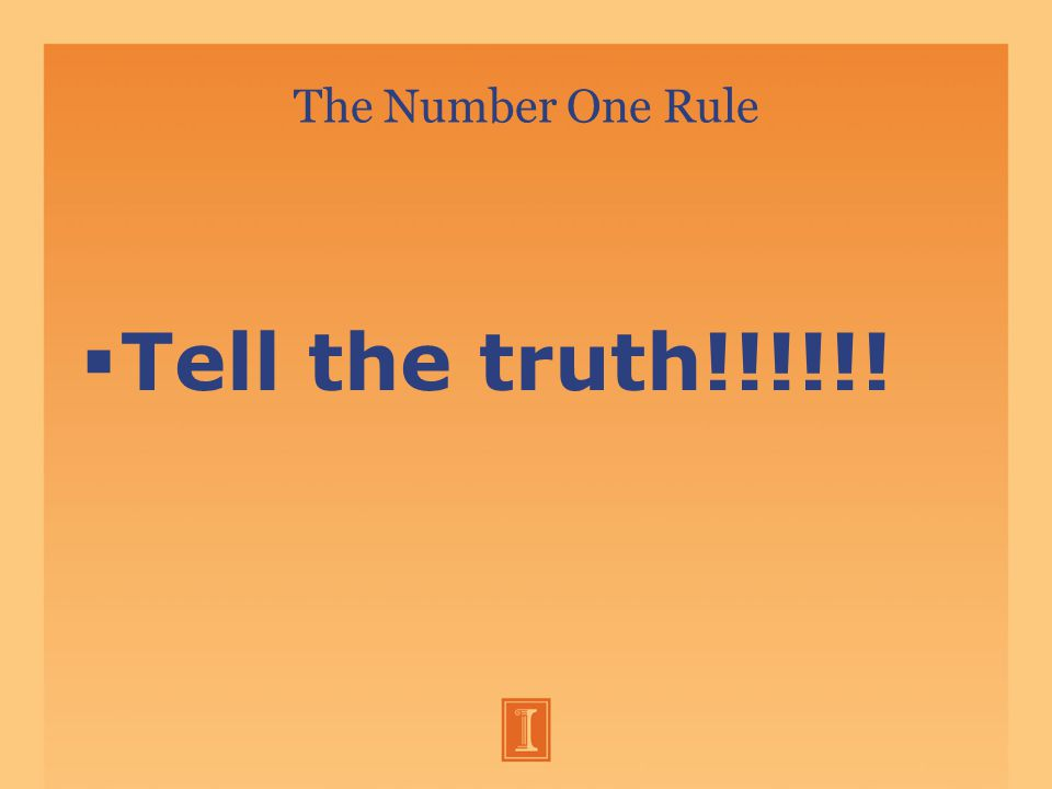 The Number One Rule  Tell the truth!!!!!!