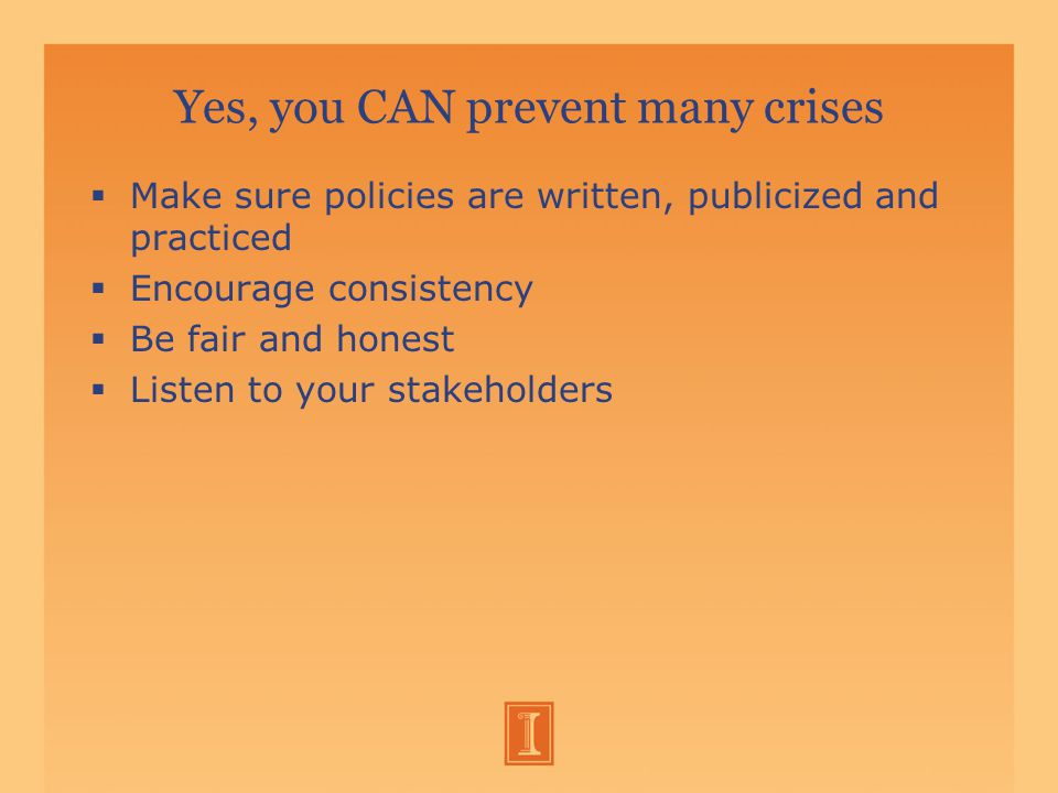 Yes, you CAN prevent many crises  Make sure policies are written, publicized and practiced  Encourage consistency  Be fair and honest  Listen to your stakeholders