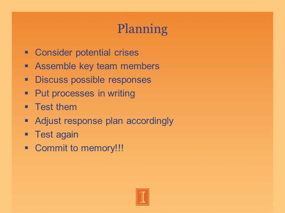 Planning  Consider potential crises  Assemble key team members  Discuss possible responses  Put processes in writing  Test them  Adjust response plan accordingly  Test again  Commit to memory!!!
