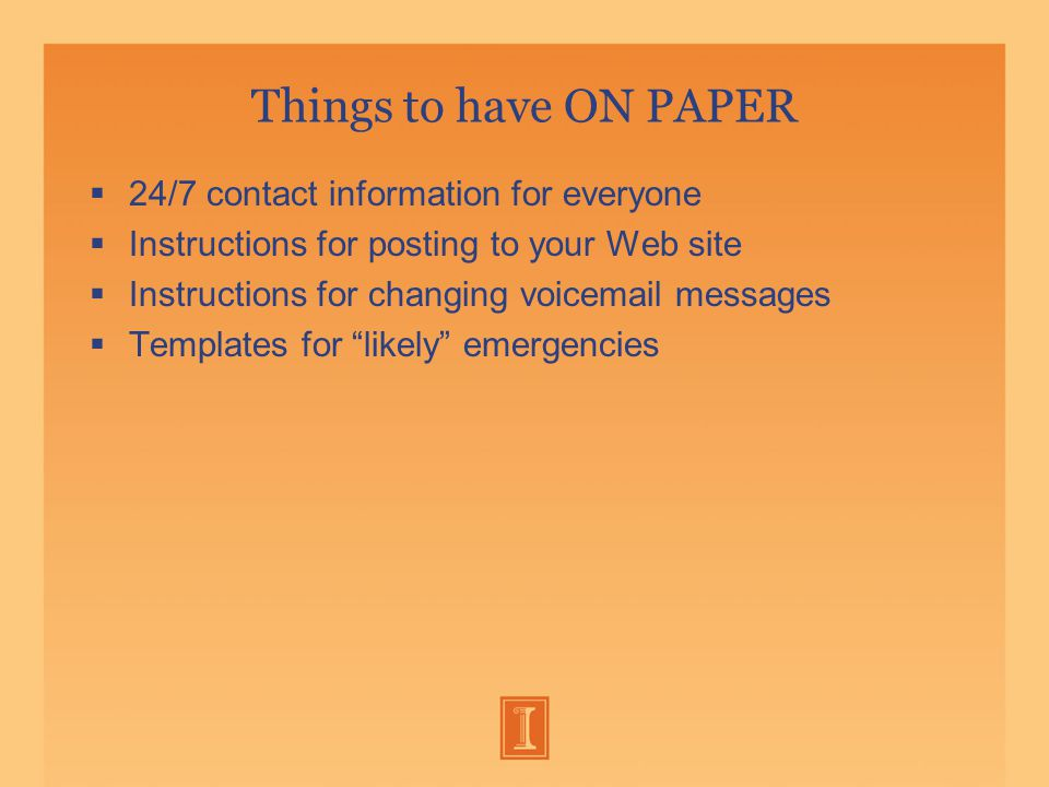 Things to have ON PAPER  24/7 contact information for everyone  Instructions for posting to your Web site  Instructions for changing voic messages  Templates for likely emergencies