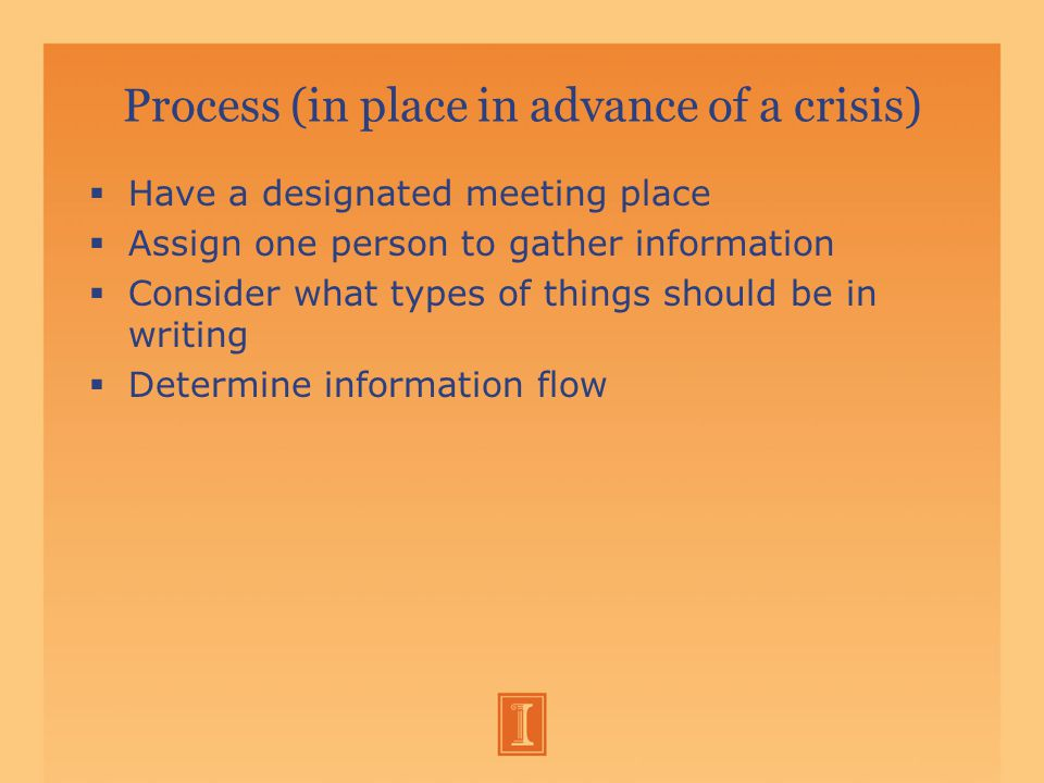 Process (in place in advance of a crisis)  Have a designated meeting place  Assign one person to gather information  Consider what types of things should be in writing  Determine information flow