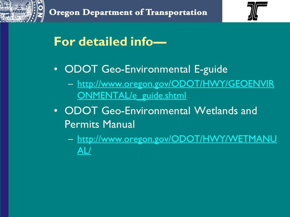 For detailed info— ODOT Geo-Environmental E-guide –  ONMENTAL/e_guide.shtmlhttp://  ONMENTAL/e_guide.shtml ODOT Geo-Environmental Wetlands and Permits Manual –  AL/  AL/
